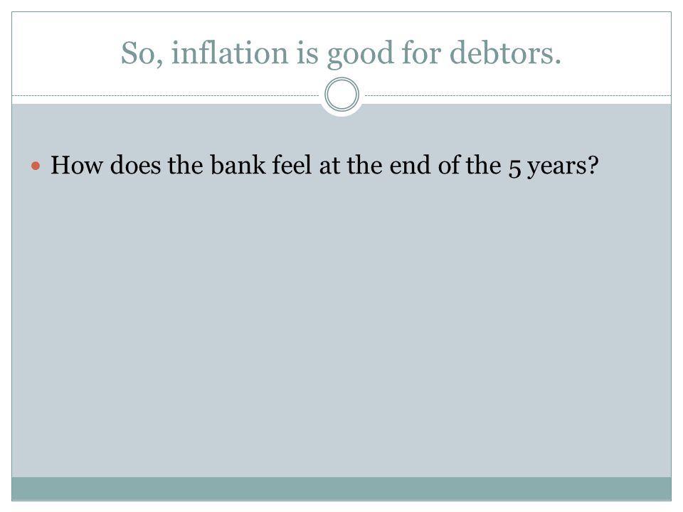 So, inflation is good for debtors. How does the bank feel at the end of the 5 years?