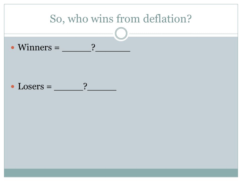 So, who wins from deflation? Winners = _____?______ Losers = _____?_____