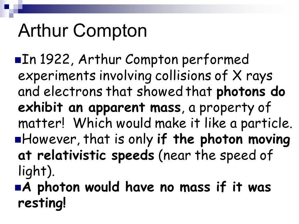 Arthur Compton In 1922, Arthur Compton performed experiments involving collisions of X rays and electrons that showed that photons do exhibit an apparent mass, a property of matter.