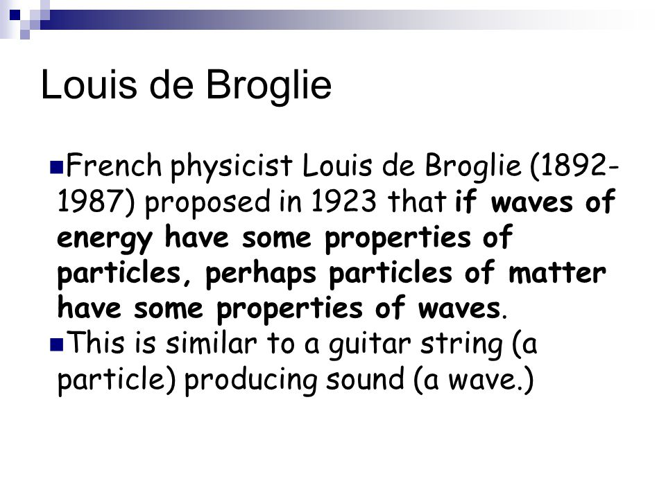 Louis de Broglie French physicist Louis de Broglie (1892- 1987) proposed in 1923 that if waves of energy have some properties of particles, perhaps particles of matter have some properties of waves.