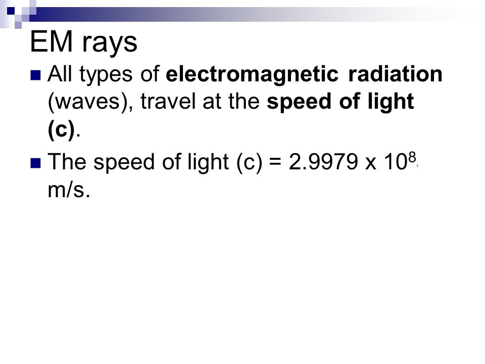 EM rays All types of electromagnetic radiation (waves), travel at the speed of light (c).