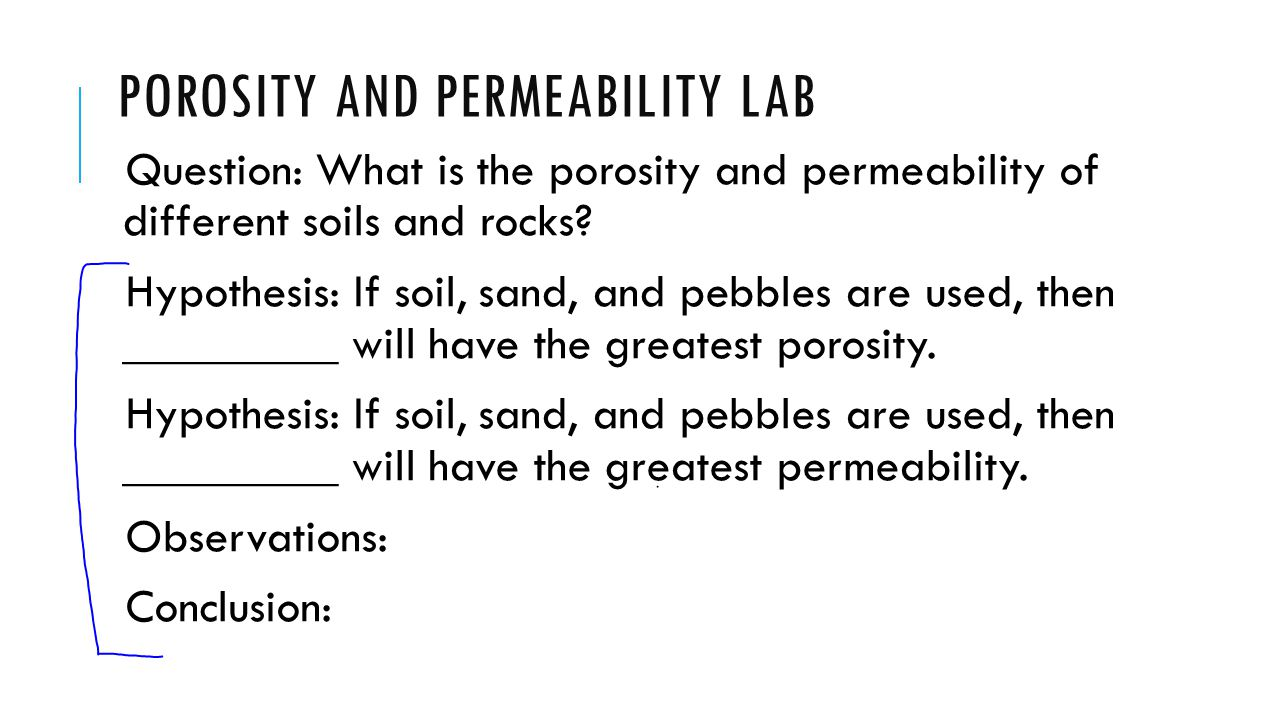 POROSITY AND PERMEABILITY LAB Question: What is the porosity and permeability of different soils and rocks? Hypothesis: If soil, sand, and pebbles are