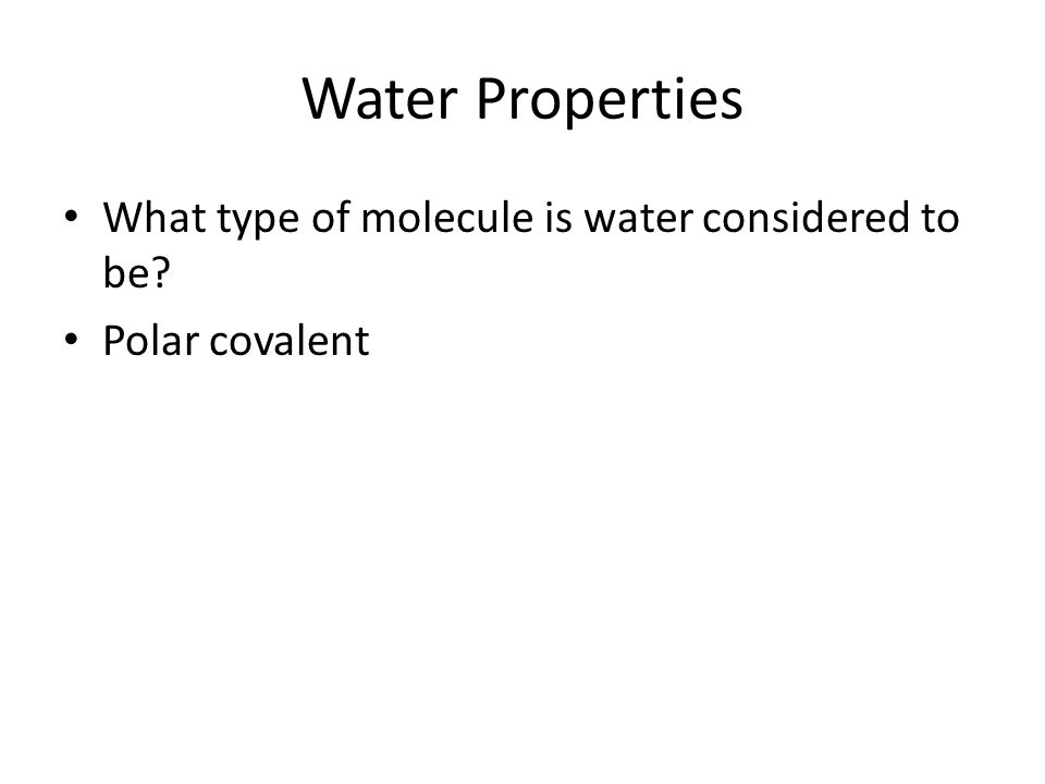 Water Properties What type of molecule is water considered to be? Polar covalent