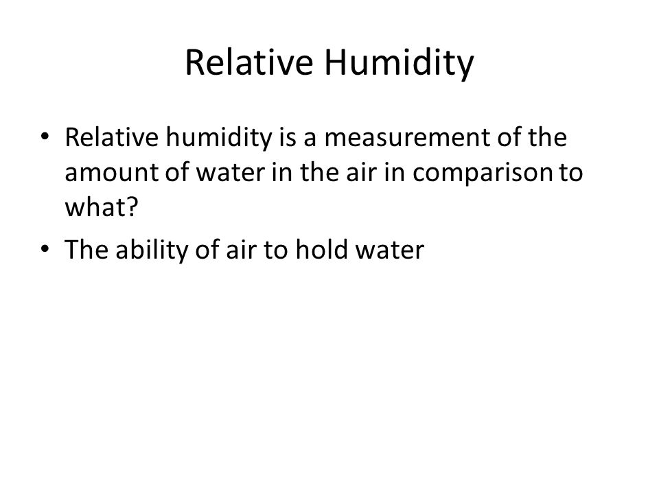 Relative Humidity Relative humidity is a measurement of the amount of water in the air in comparison to what? The ability of air to hold water