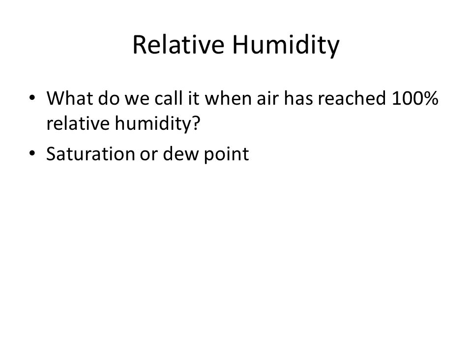Relative Humidity What do we call it when air has reached 100% relative humidity? Saturation or dew point