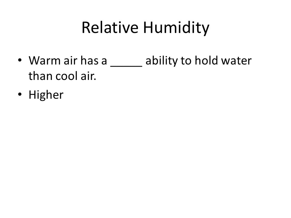 Relative Humidity Warm air has a _____ ability to hold water than cool air. Higher