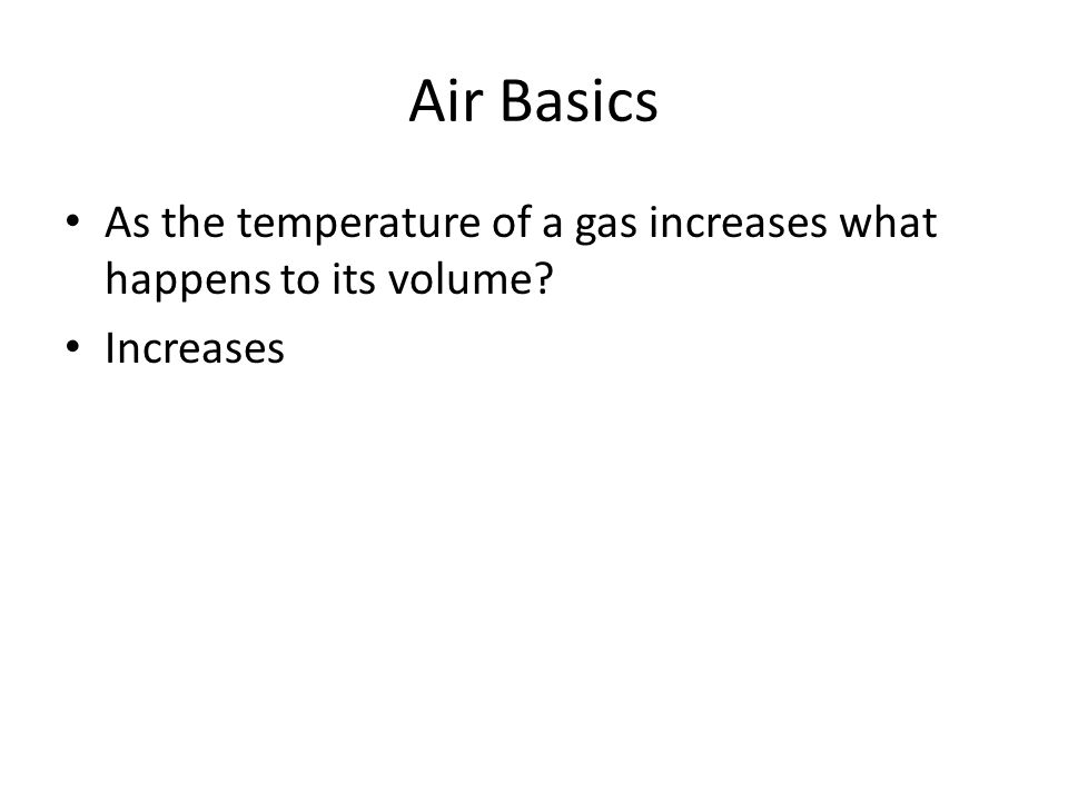 Air Basics As the temperature of a gas increases what happens to its volume? Increases