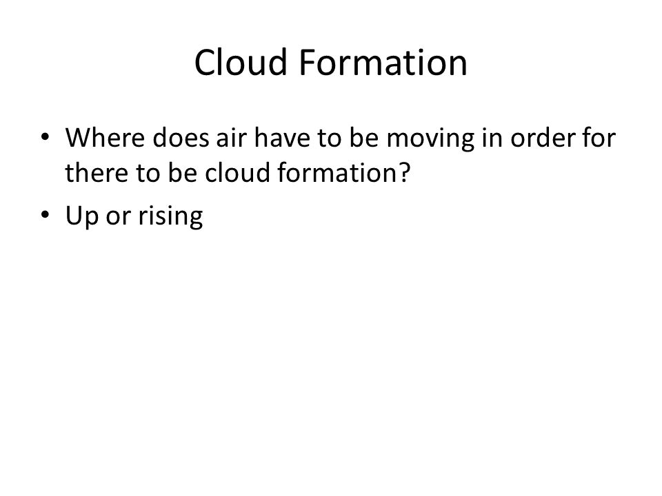 Cloud Formation Where does air have to be moving in order for there to be cloud formation? Up or rising