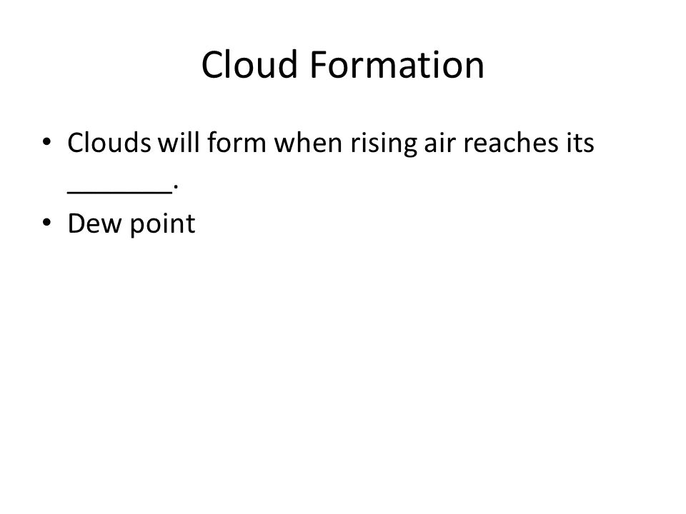 Cloud Formation Clouds will form when rising air reaches its _______. Dew point