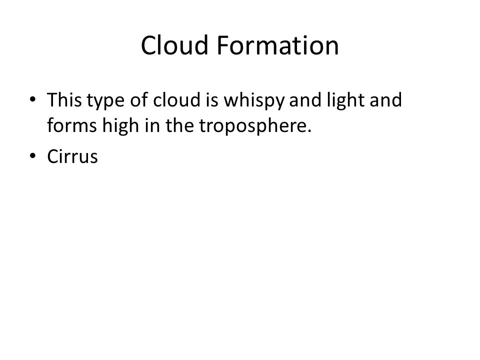 Cloud Formation This type of cloud is whispy and light and forms high in the troposphere. Cirrus