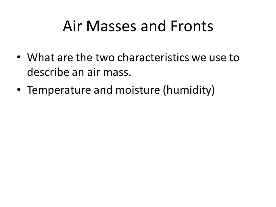 Air Masses and Fronts What are the two characteristics we use to describe an air mass. Temperature and moisture (humidity)