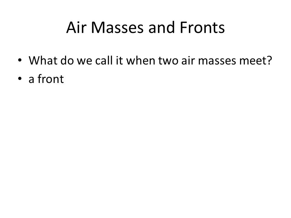 Air Masses and Fronts What do we call it when two air masses meet? a front