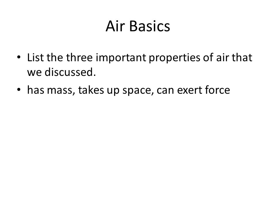 Air Basics List the three important properties of air that we discussed. has mass, takes up space, can exert force