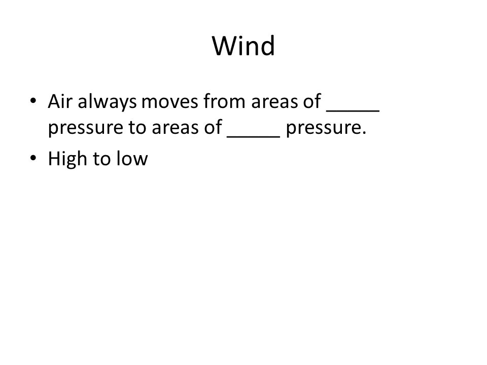 Wind Air always moves from areas of _____ pressure to areas of _____ pressure. High to low