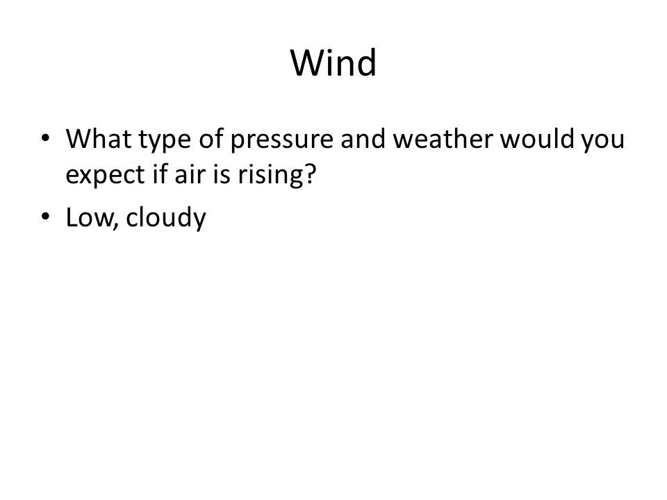Wind What type of pressure and weather would you expect if air is rising? Low, cloudy