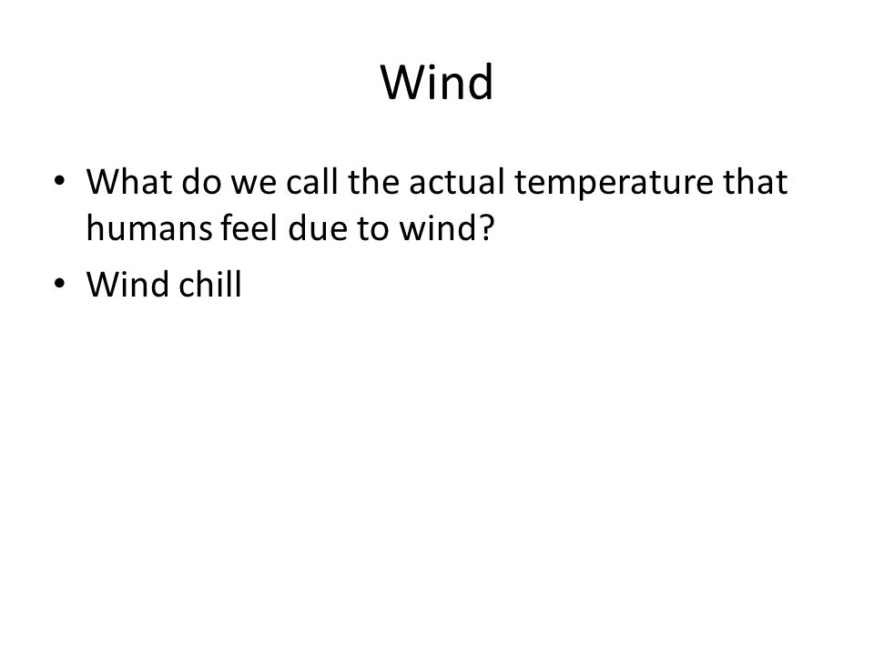 Wind What do we call the actual temperature that humans feel due to wind? Wind chill