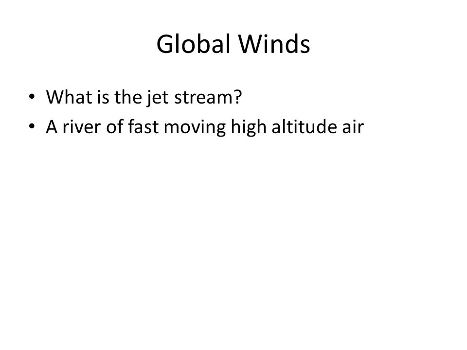 Global Winds What is the jet stream? A river of fast moving high altitude air