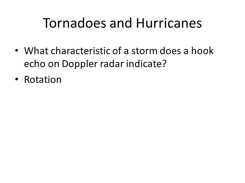 Tornadoes and Hurricanes What characteristic of a storm does a hook echo on Doppler radar indicate? Rotation