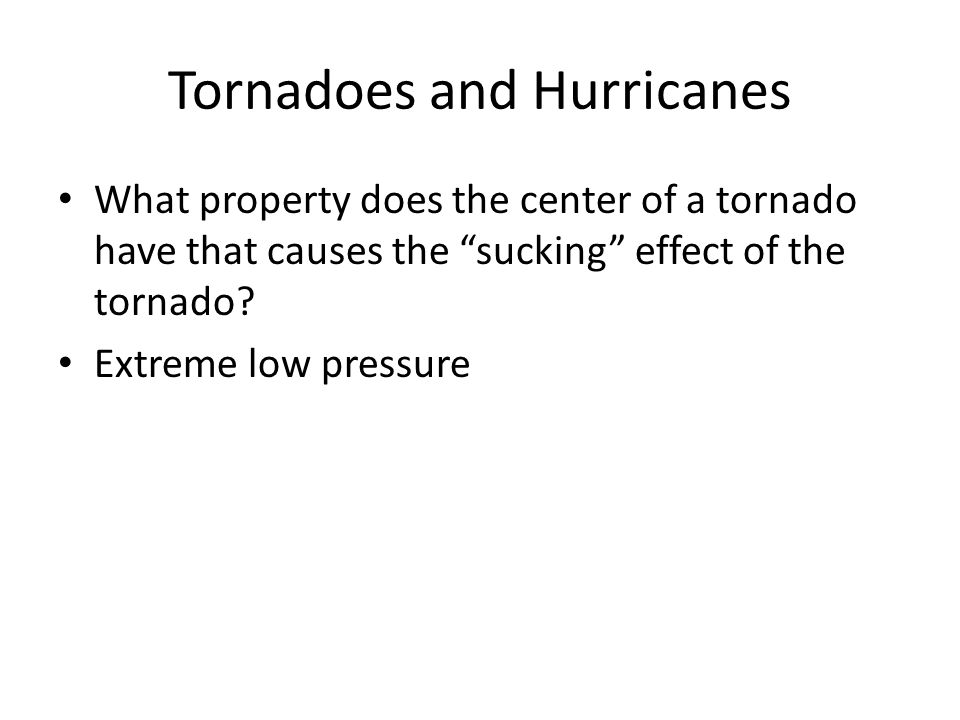 "Tornadoes and Hurricanes What property does the center of a tornado have that causes the ""sucking"" effect of the tornado? Extreme low pressure"