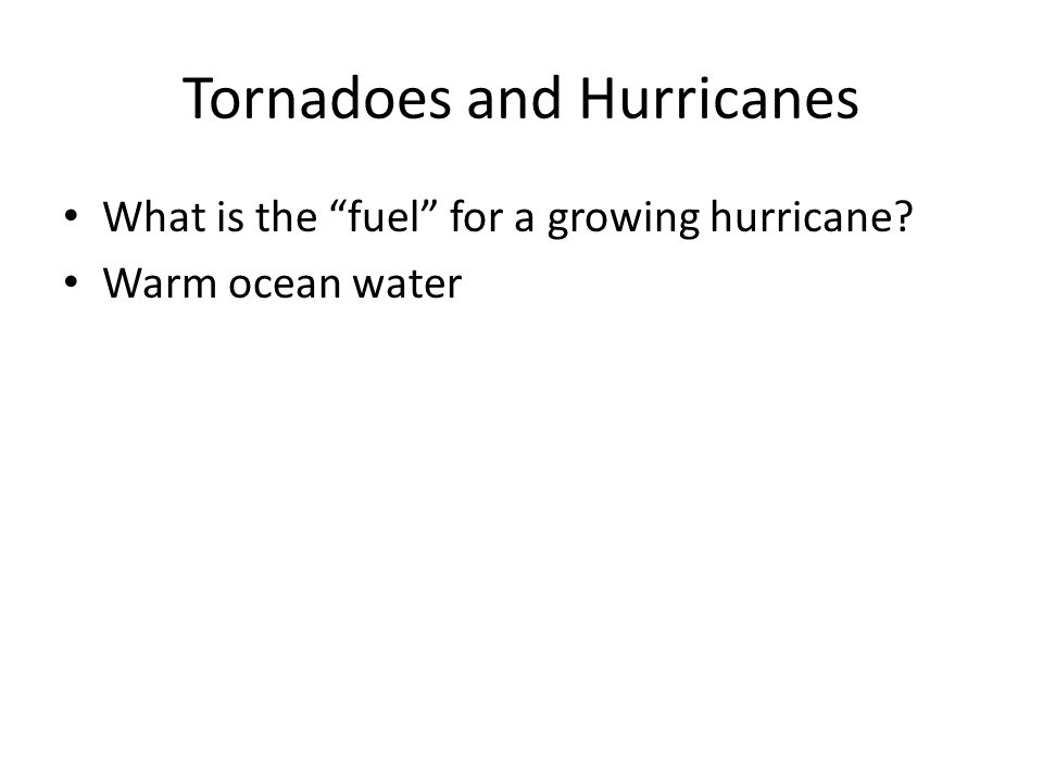 "Tornadoes and Hurricanes What is the ""fuel"" for a growing hurricane? Warm ocean water"