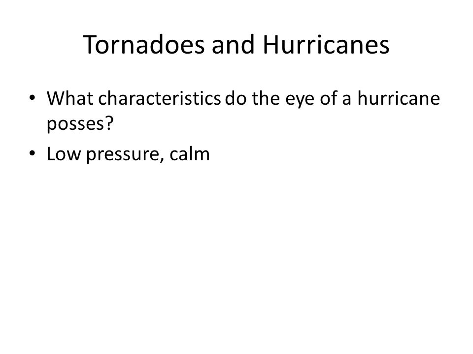 Tornadoes and Hurricanes What characteristics do the eye of a hurricane posses? Low pressure, calm