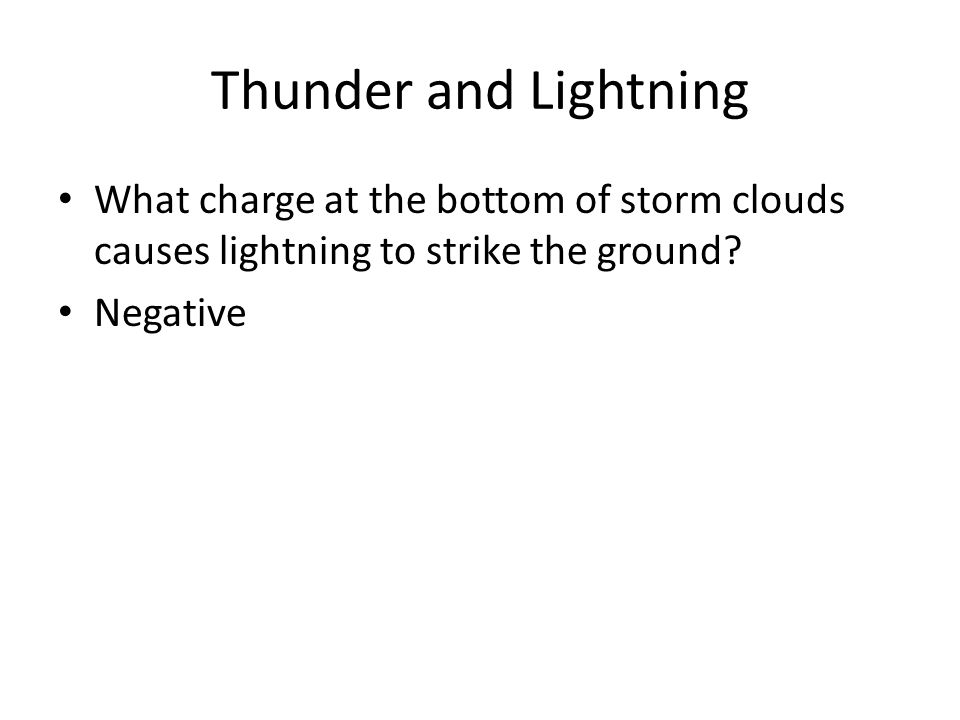 Thunder and Lightning What charge at the bottom of storm clouds causes lightning to strike the ground? Negative