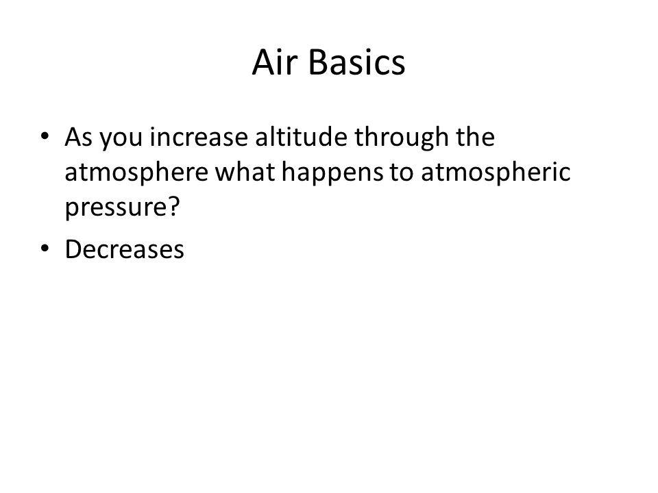 Air Basics As you increase altitude through the atmosphere what happens to atmospheric pressure? Decreases