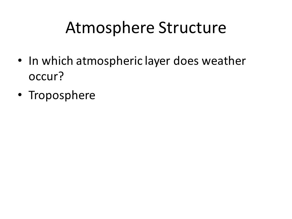 Atmosphere Structure In which atmospheric layer does weather occur? Troposphere