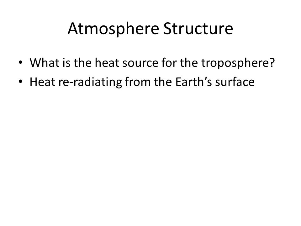 Atmosphere Structure What is the heat source for the troposphere? Heat re-radiating from the Earth's surface