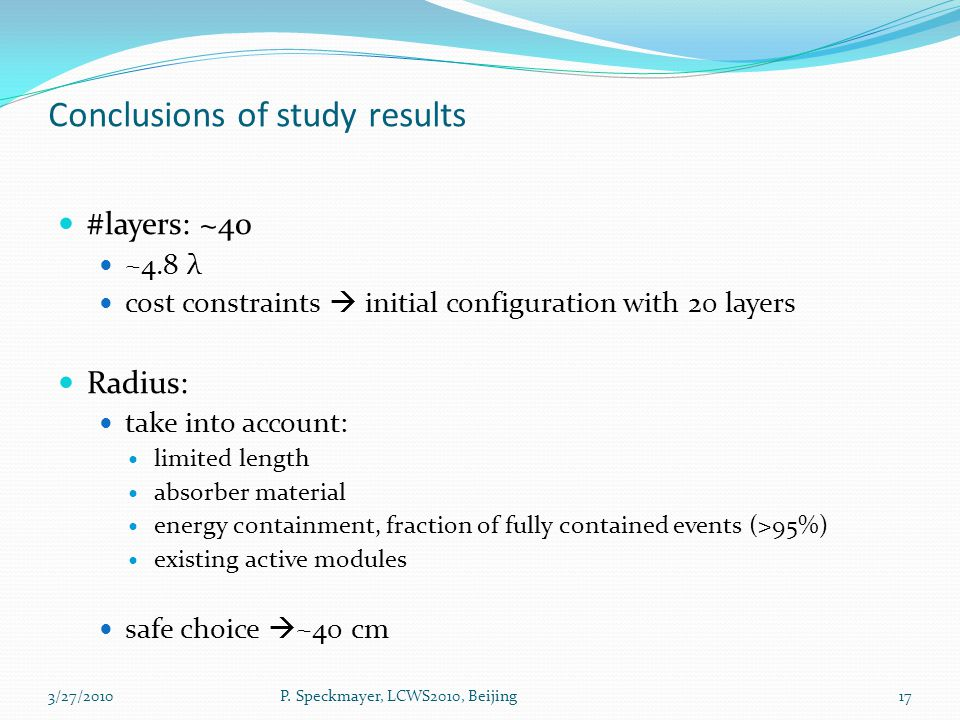 Conclusions of study results #layers: ~40 ~4.8 λ cost constraints  initial configuration with 20 layers Radius: take into account: limited length absorber material energy containment, fraction of fully contained events (>95%) existing active modules safe choice  ~40 cm 17P.