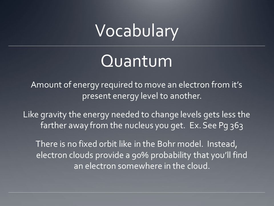 Vocabulary Quantum Amount of energy required to move an electron from it's present energy level to another. Like gravity the energy needed to change l