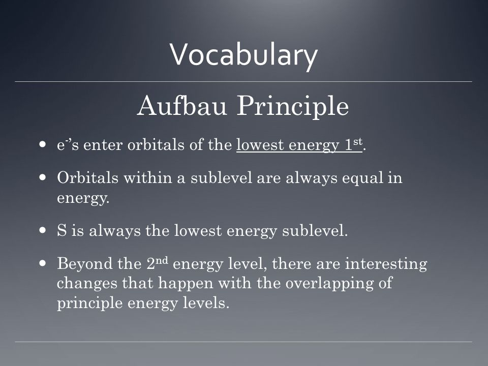 Vocabulary Aufbau Principle e - 's enter orbitals of the lowest energy 1 st. Orbitals within a sublevel are always equal in energy. S is always the lo