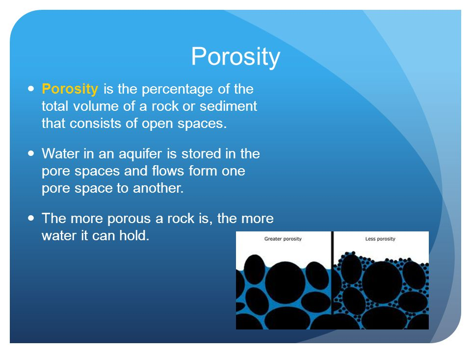 Porosity Porosity is the percentage of the total volume of a rock or sediment that consists of open spaces. Water in an aquifer is stored in the pore