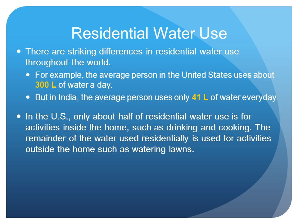 Residential Water Use There are striking differences in residential water use throughout the world. For example, the average person in the United Stat