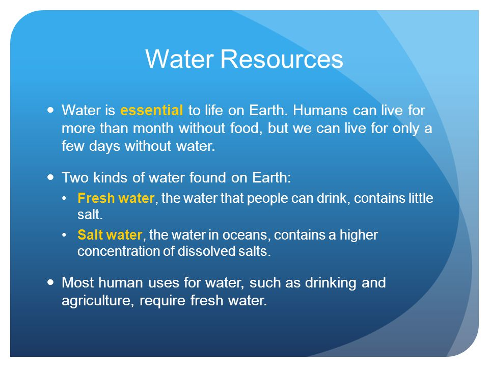 Water Resources Water is essential to life on Earth. Humans can live for more than month without food, but we can live for only a few days without wat