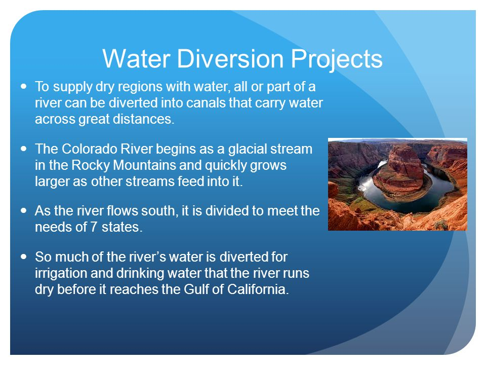 Water Diversion Projects To supply dry regions with water, all or part of a river can be diverted into canals that carry water across great distances.