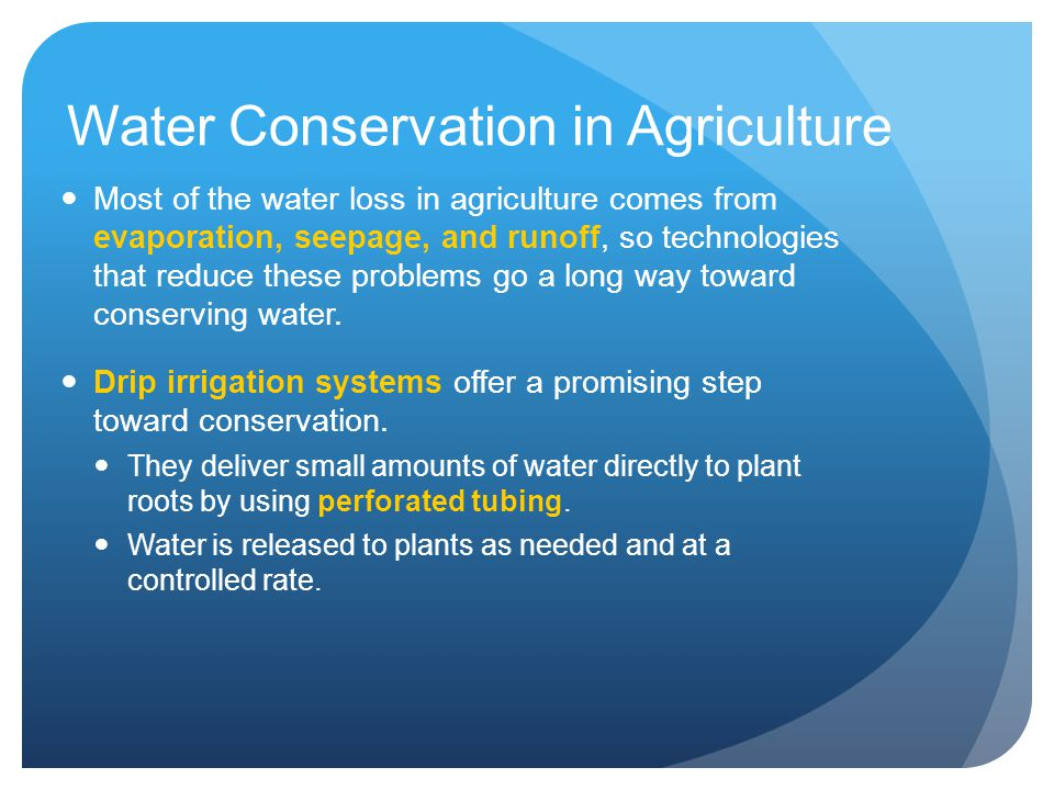Water Conservation in Agriculture Most of the water loss in agriculture comes from evaporation, seepage, and runoff, so technologies that reduce these