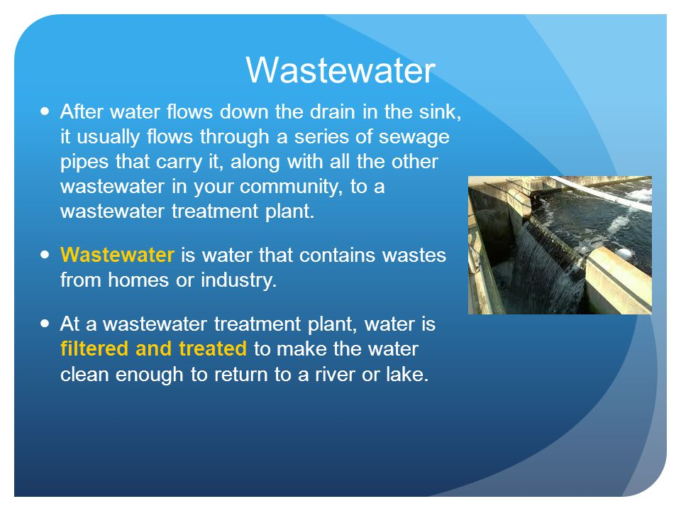 Wastewater After water flows down the drain in the sink, it usually flows through a series of sewage pipes that carry it, along with all the other was