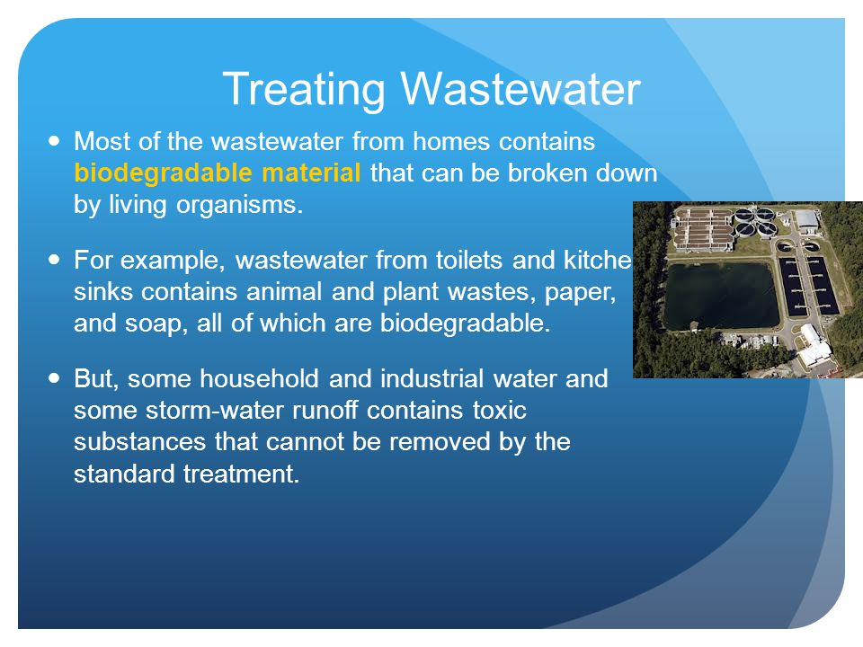 Treating Wastewater Most of the wastewater from homes contains biodegradable material that can be broken down by living organisms. For example, wastew
