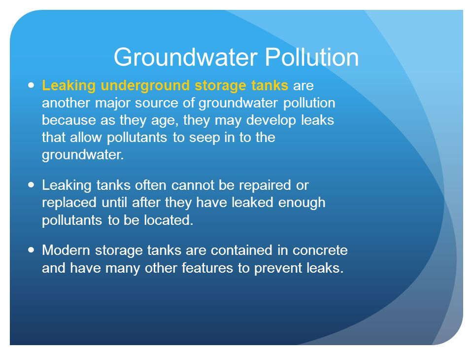 Groundwater Pollution Leaking underground storage tanks are another major source of groundwater pollution because as they age, they may develop leaks