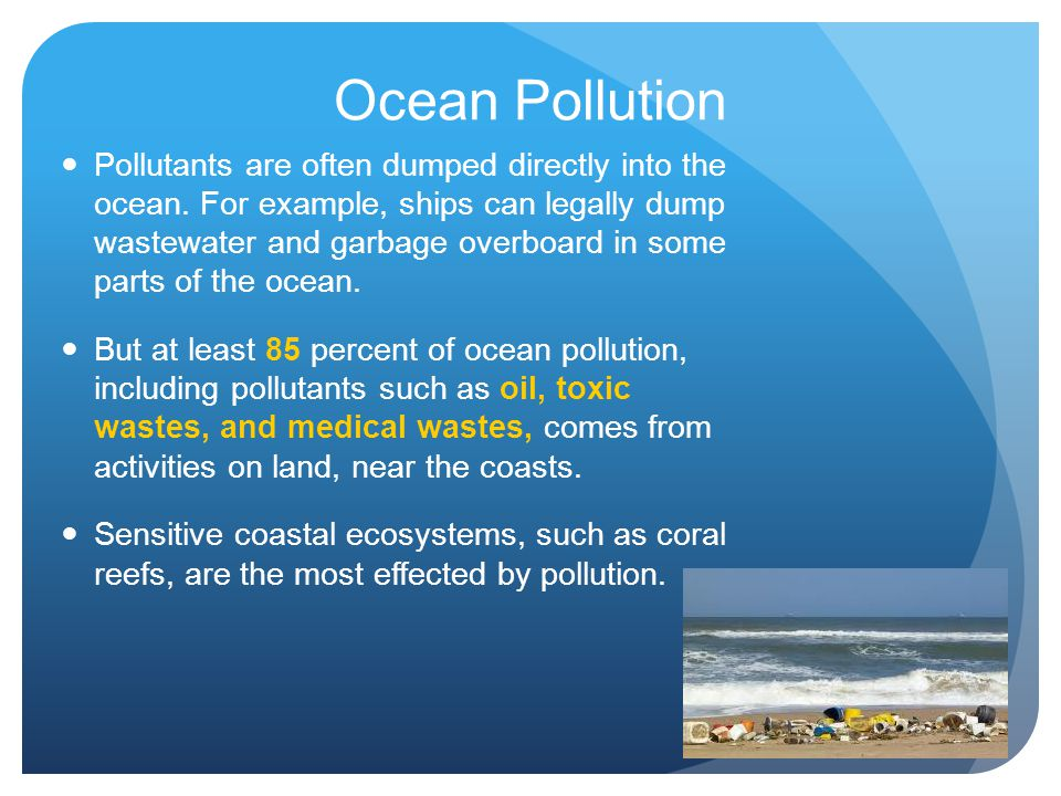 Ocean Pollution Pollutants are often dumped directly into the ocean. For example, ships can legally dump wastewater and garbage overboard in some part