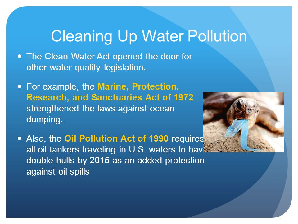 Cleaning Up Water Pollution The Clean Water Act opened the door for other water-quality legislation. For example, the Marine, Protection, Research, an