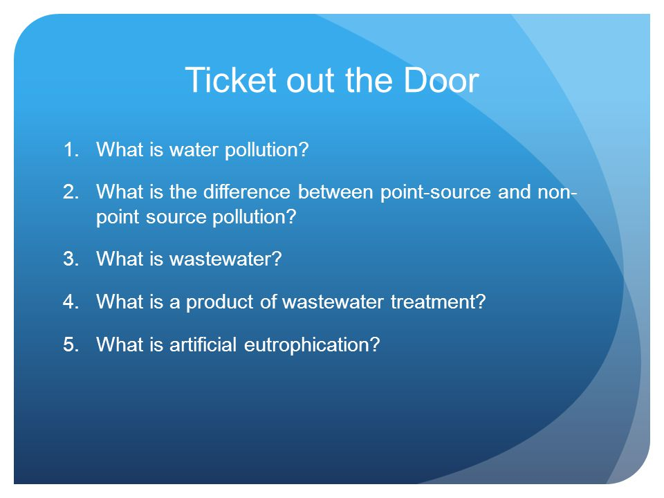 Ticket out the Door 1.What is water pollution? 2.What is the difference between point-source and non- point source pollution? 3.What is wastewater? 4.