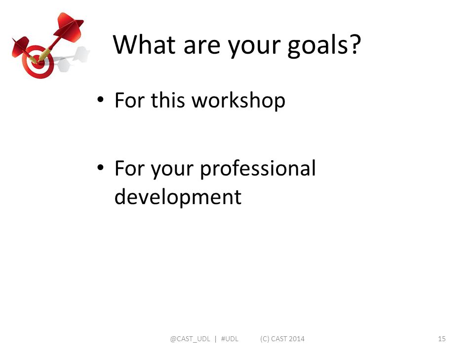 What are your goals? For this workshop For your professional development @CAST_UDL | #UDL (C) CAST 201415