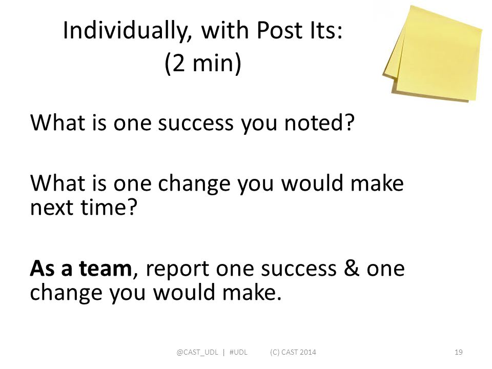 Individually, with Post Its: (2 min) What is one success you noted? What is one change you would make next time? As a team, report one success & one c