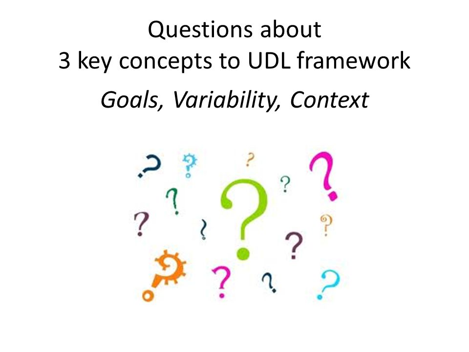 Questions about 3 key concepts to UDL framework Goals, Variability, Context