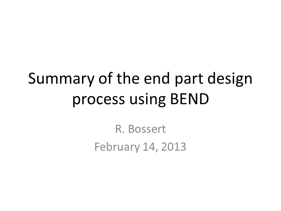 Summary of the end part design process using BEND R. Bossert February 14, 2013