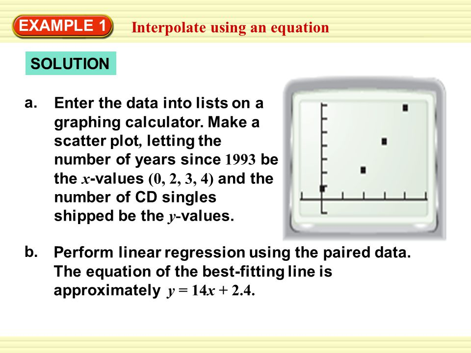 Interpolate using an equation EXAMPLE 1 SOLUTION a. Enter the data into lists on a graphing calculator. Make a scatter plot, letting the number of yea