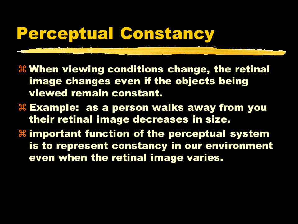 Perceptual Constancy zWhen viewing conditions change, the retinal image changes even if the objects being viewed remain constant.
