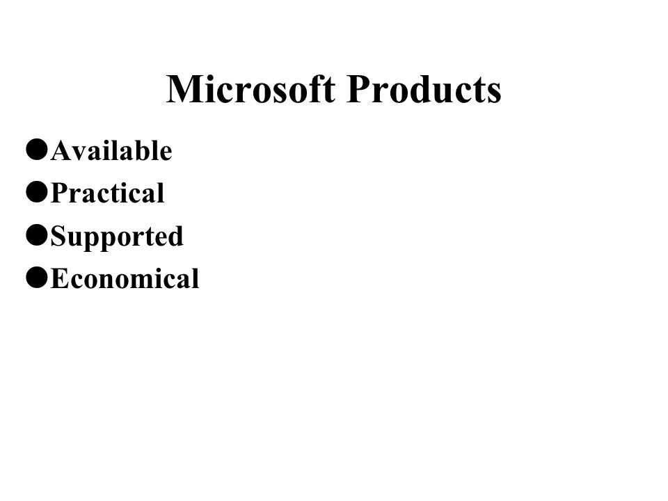 Microsoft Products  Available  Practical  Supported  Economical